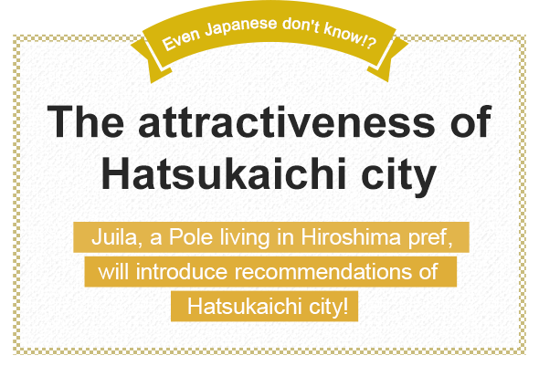 Even Japanese don't know!? The attractiveness of Hatsukaichi city Juila, a Pole living in Hiroshima pref., will introduce recommendations of Hatsukaichi city!