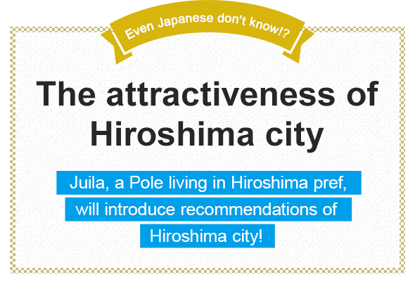 Even Japanese don't know!? The attractiveness of Hiroshima city Juila, a Pole living in Hiroshima pref., will introduce recommendations of Hiroshima city!